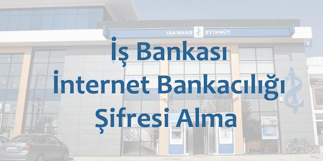 iş bankası internet bankacılığı şifresi öğrenme