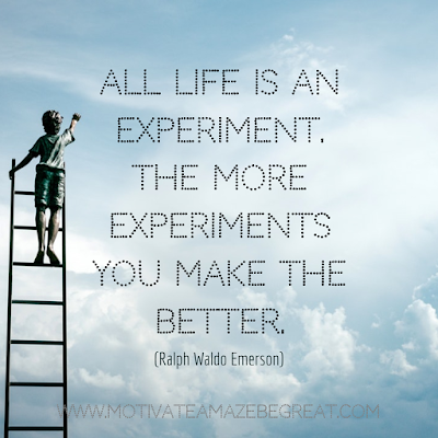 "Inspirational Words Of Wisdom About Life: ""All life is an experiment. The more experiments you make the better."" - Ralph Waldo Emerson"