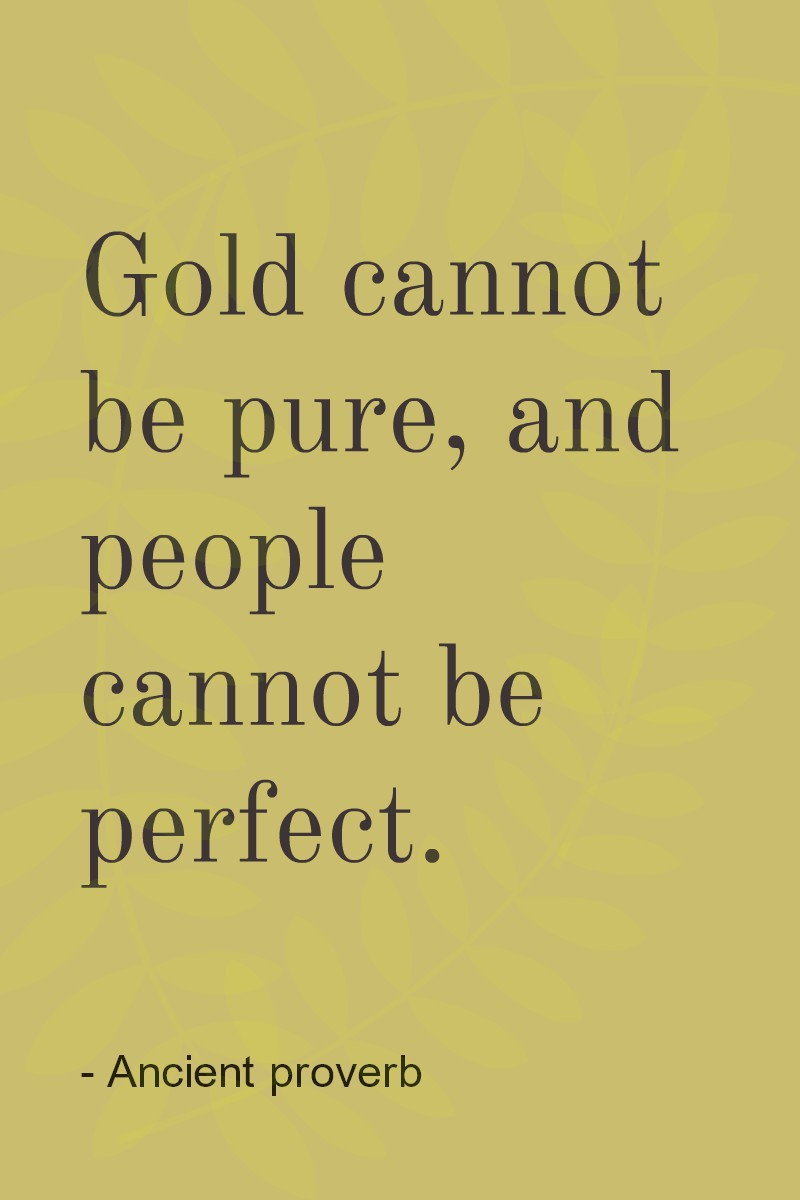Gold cannot be pure and people cannot be perfect.