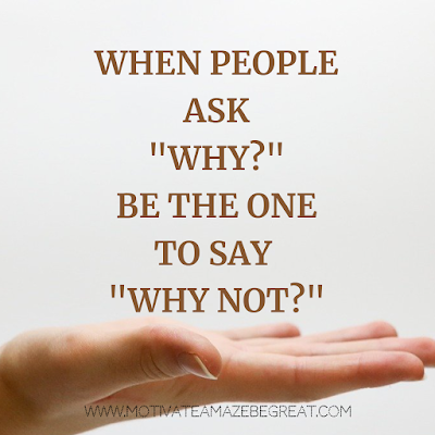 "Super Motivational Quotes: ""When people ask ""Why?"", be the one to say ""Why Not?"""