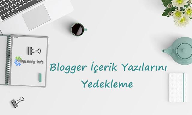 Blogger İçerik Yazıları Yedekleme