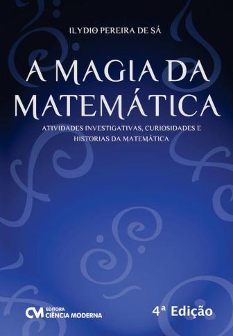 A magia da Matemática - Atividades investigativas, curiosidades e histórias da Matemática