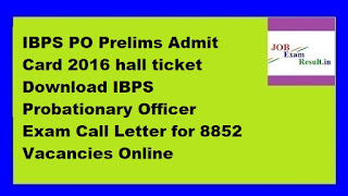 IBPS PO Prelims Admit Card 2016 hall ticket Download IBPS Probationary Officer Exam Call Letter for 8852 Vacancies Online