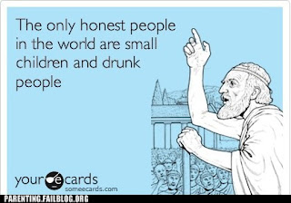 only honest people are small children and drunk people