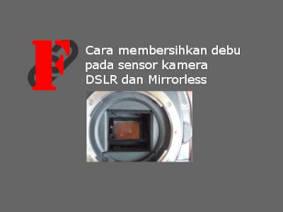 Cara membersihkan debu pada sensor kamera DSLR dan Mirrorless