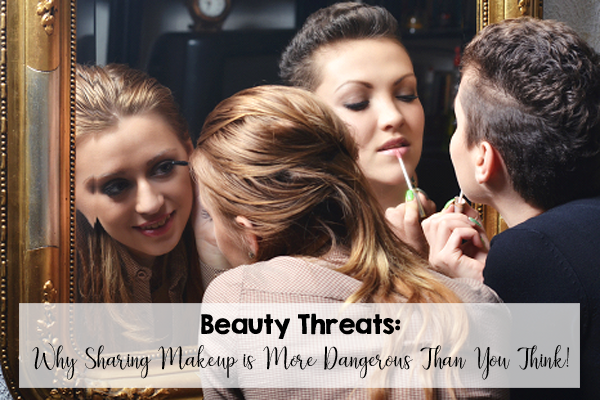 Beauty Threats: Why Sharing Makeup is More Dangerous Than You Think!  We know we shouldn't do it, but do we really understand exactly how dangerous it can be?