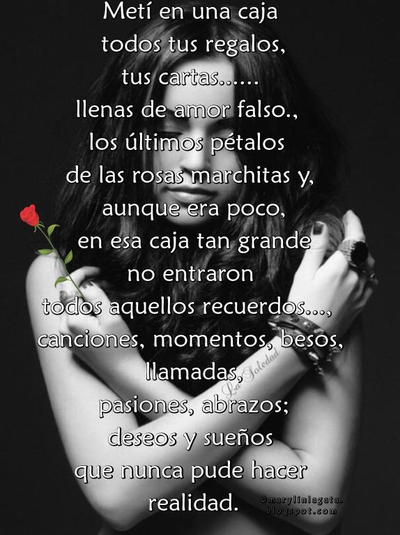 Metí en una caja todos tus regalos,   tus cartas llenas de amor falso.,   los últimos pétalos de las rosas marchitas y.....,   aunque era poco, en esa caja tan grande   no entraron todos aquellos recuerdos,   canciones, momentos, besos, llamadas,   pasiones, abrazos; deseos y sueños   que nunca pude hacer realidad.