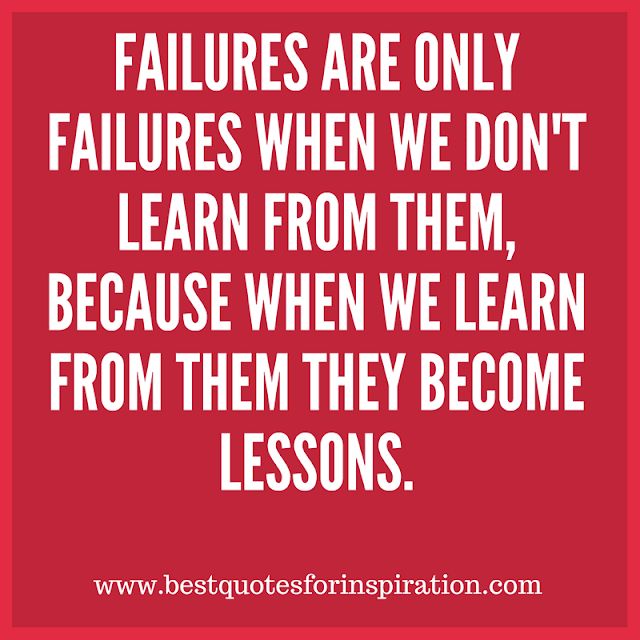 Failures are only failures when we don't learn from them, because when we learn from them they become lessons.