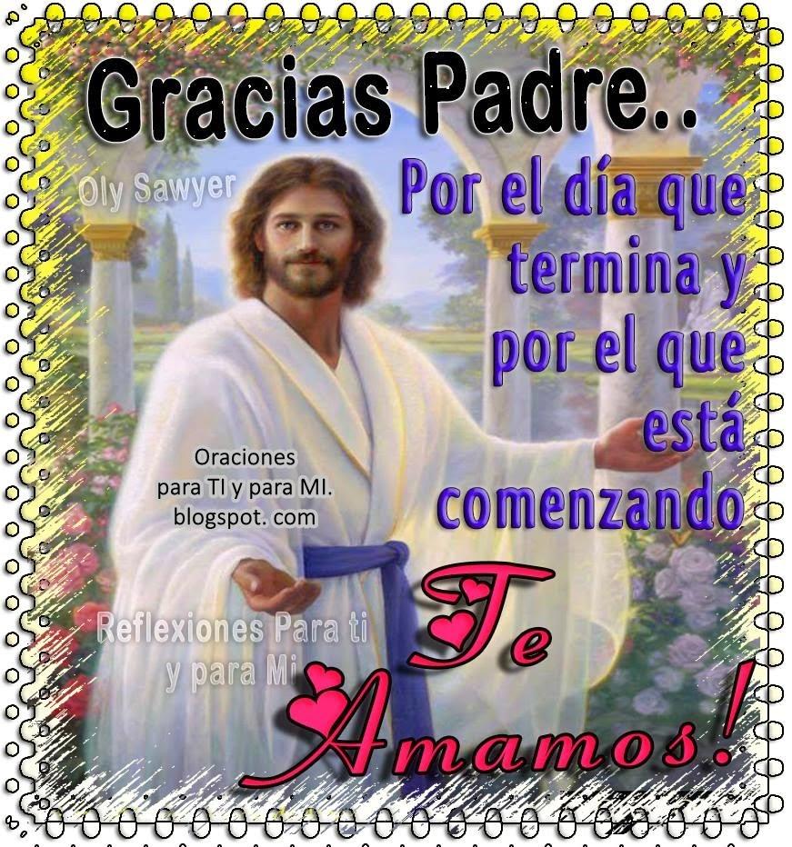 Gracias Padre Por el día que termina y por el que está comenzando.  Te Amamos !!!
