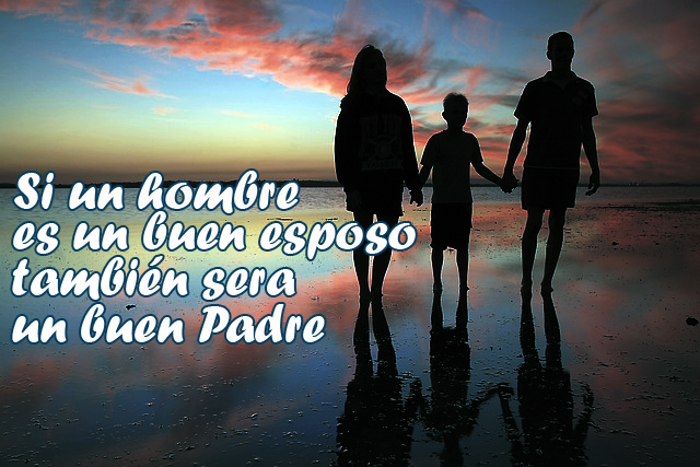 Si un hombre es un buen esposo también sera un buen Padre