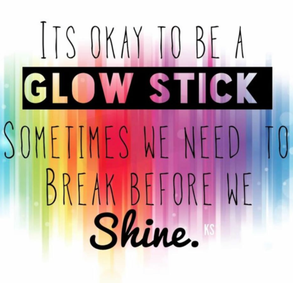Its okay to be a glowstick, sometimes we need to break before we shine.
