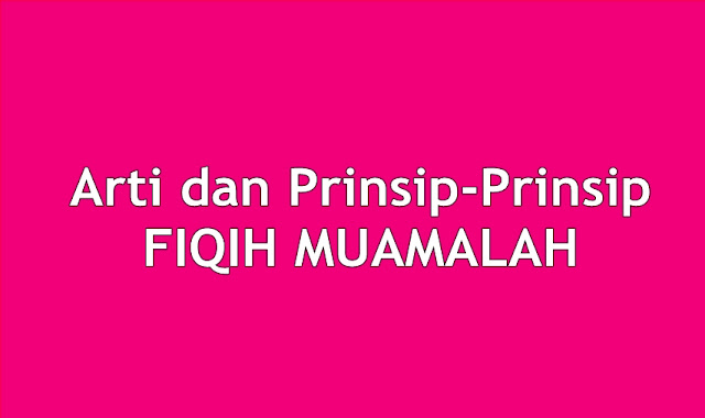 Arti dan Prinsip-Prinsip FIQIH MUAMALAH(المعاملة)