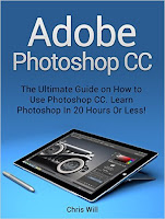 Adobe Photoshop CC: The Ultimate Guide on How to Use Photoshop CC. Learn Photoshop In 20 Hours Or Less! (Adobe Photoshop CC)
