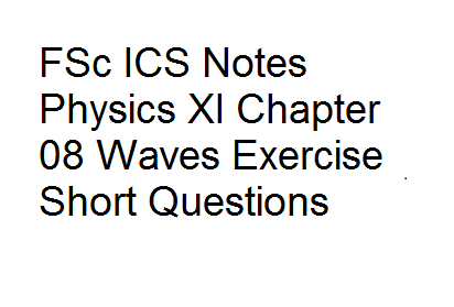 FSc ICS Notes Physics XI Chapter 08 Waves Exercise Short Questions