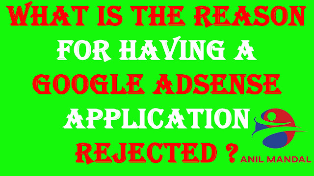 What is the reason for having a GOOGLE ADSENSE APPLICATION REJECTED ?