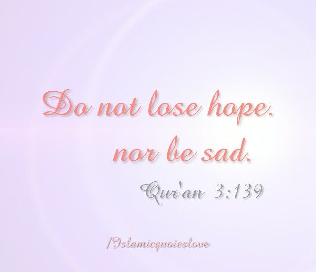 Do not lose hope. nor be sad .Quran 1:139