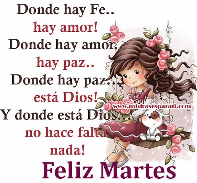 Feliz Martes - Donde hay Fe.. hay amor ...Donde hay amor..hay paz.. Donde hay paz...está Dios!  Y donde está Dios...no hace falta nada!