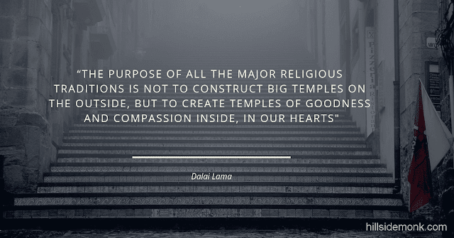 Dalai Lama Compassion Quotes-6 The purpose of all the major religious traditions is not to construct big temples on the outside, but to create temples of goodness and compassion inside, in our hearts ― Dalai Lama