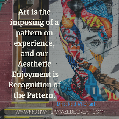 "30 Aesthetic Quotes And Beautiful Sayings With Deep Meaning:  ""Art is the imposing of a pattern on experience, and our aesthetic enjoyment is recognition of the pattern."" - Alfred North Whitehead"