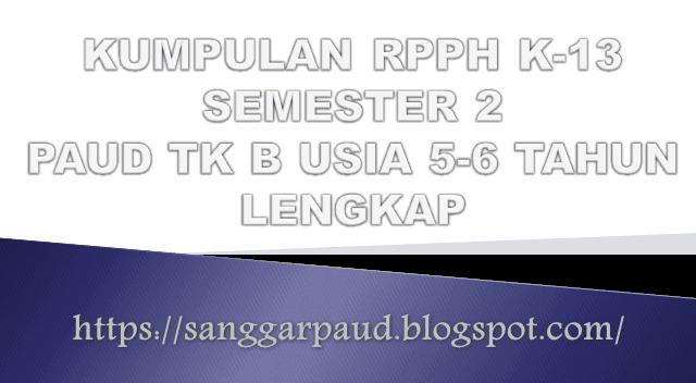 KUMPULAN RPPH K-13 PAUD SEMESTER 2 TK B USIA 5-6 TAHUN LENGKAP