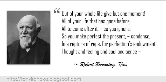 """Out of your whole life give but one moment!  All of your life that has gone before,  All to come after it, – so you ignore,  So you make perfect the present, – condense,  In a rapture of rage, for perfection's endowment,  Thought and feeling and soul and sense –""  ~ Robert Browning, Now"