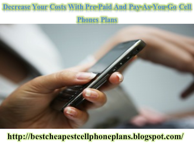 Decrease Your Costs With Pre-Paid And Pay-As-You-Go Cell Phones Plans
