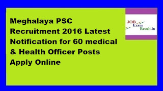 Meghalaya PSC Recruitment 2016 Latest Notification for 60 medical & Health Officer Posts Apply Online