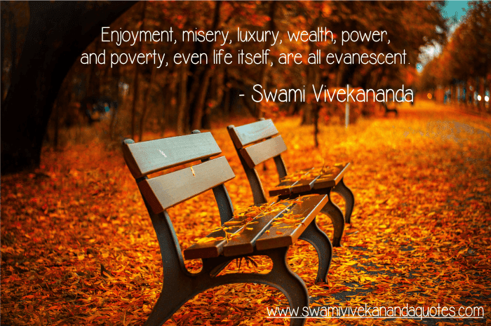 Swami Vivekananda quote: Enjoyment, misery, luxury, wealth, power, and poverty, even life itself, are all evanescent.
