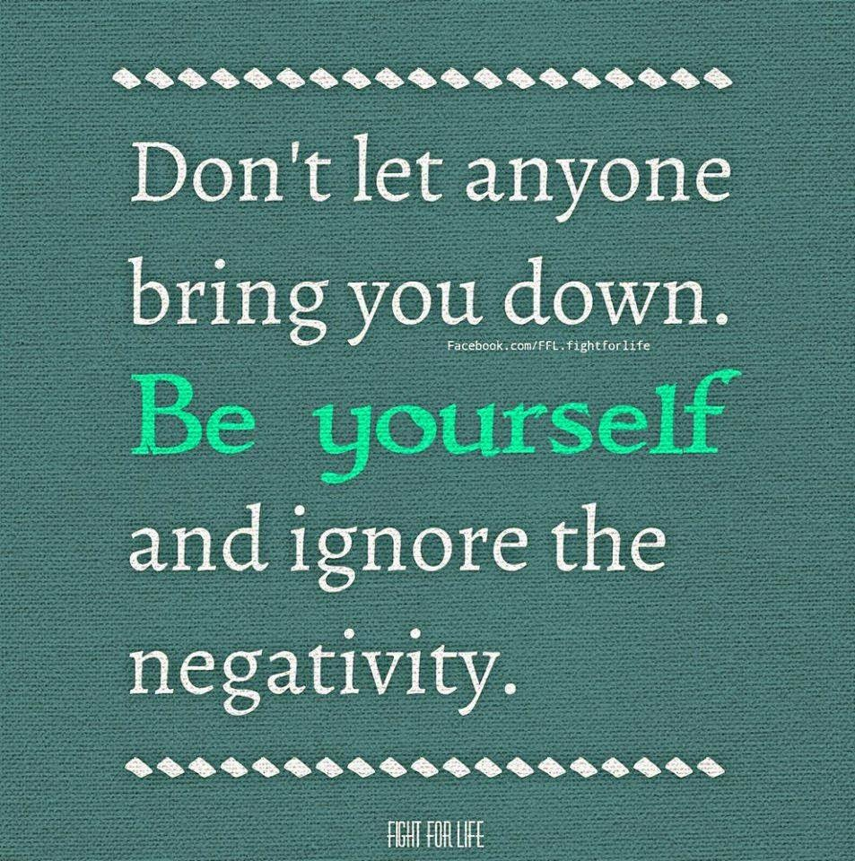 Dont Let Anyone Bring You Down Be Yourself And Ignore The Negativity