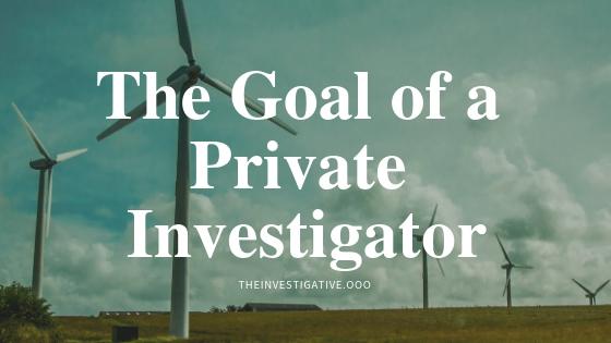 The Goal of a Private Investigator