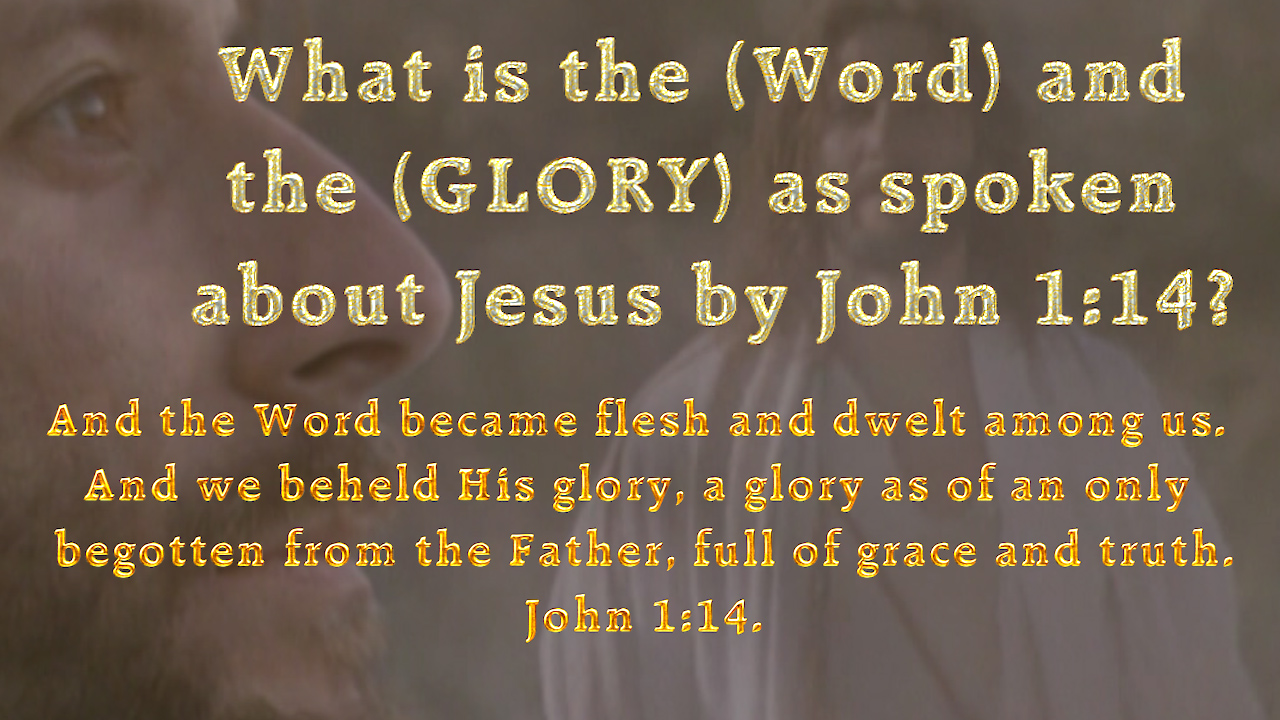 What is the (Word) and the (GLORY) as spoken about Jesus by John 1:14?