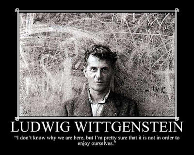 "WITTGENSTEIN ""I don't know why we are here, but I'm pretty sure that it is not in order to enjoy ourselves"
