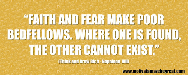 "56 Best Think And Grow Rich Quotes by Napoleon Hill: ""Faith and fear make poor bedfellows. Where one is found, the other cannot exist."""