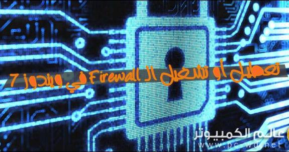 طريقة تعطيل أو تشغيل الـ Firewall في ويندوز 7 عالم الكمبيوتر