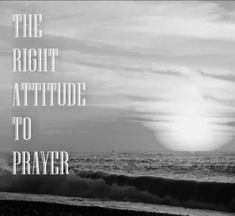 The Right Attitude to Prayer