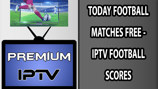 TODAY FOOTBALL MATCH FREE - IPTV FOOTBALL SCORES