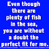 Even though there are plenty of fish in the sea, you are without a doubt the perfect fit for me.