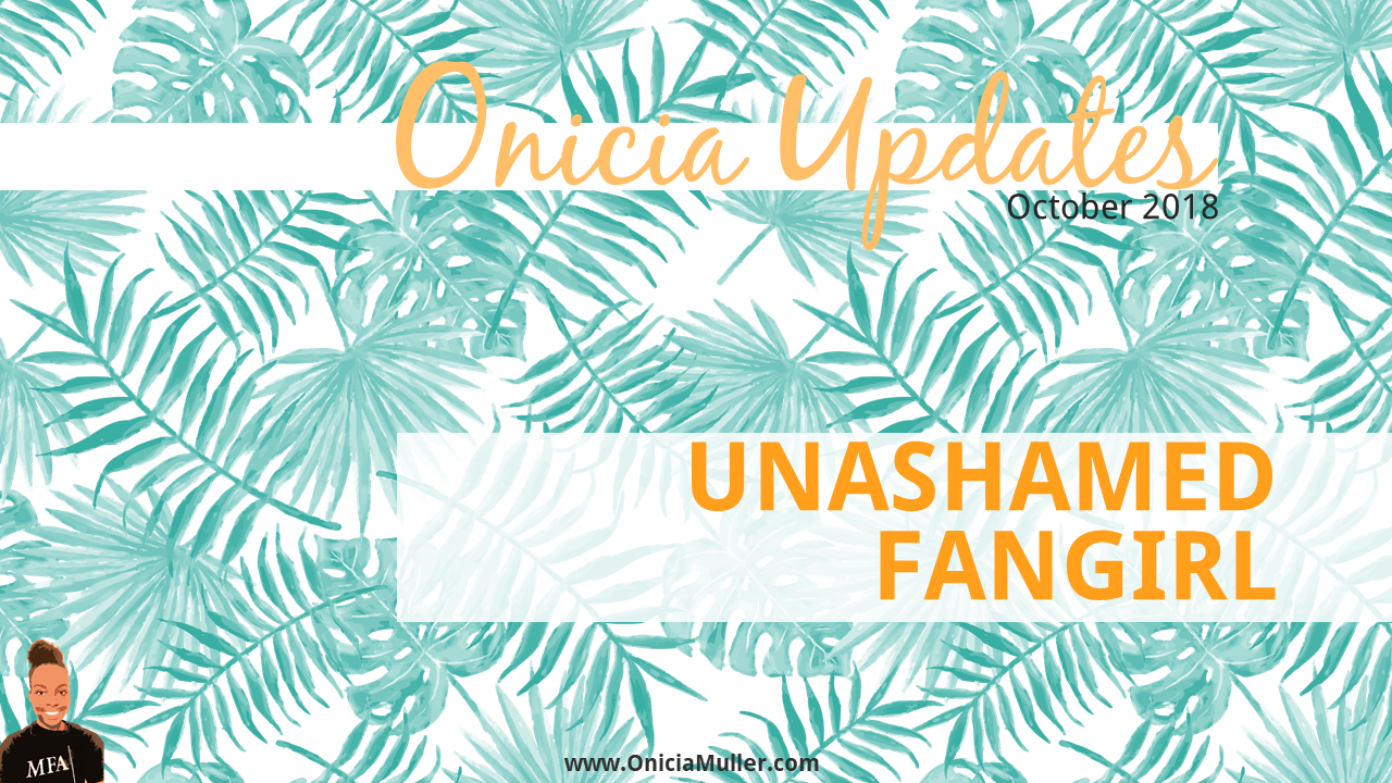 Unashamed Fangirl - Onicia Muller Newsletter - October 2018