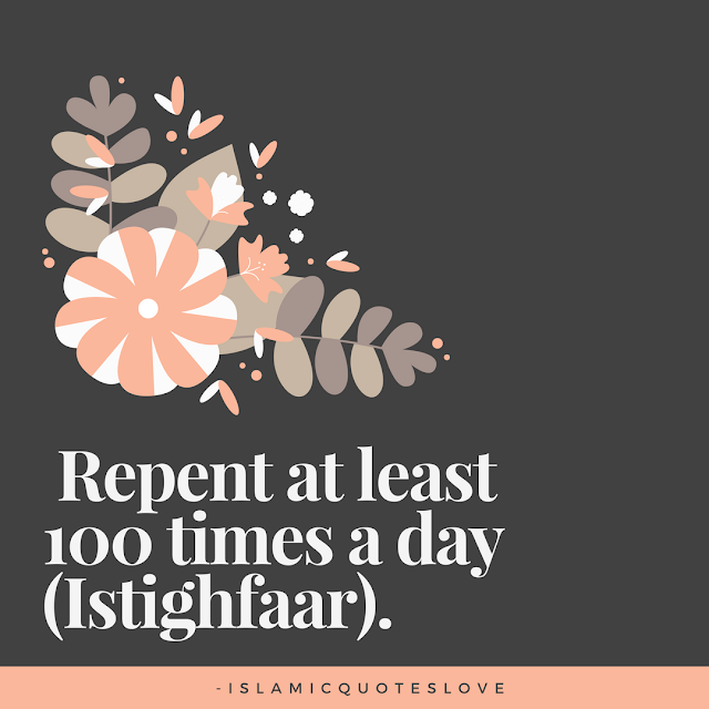 Repent at least 100 times a day ( Istighfaar ).