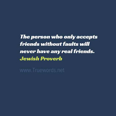 The person who only accepts friends without faults will never have any real friends
