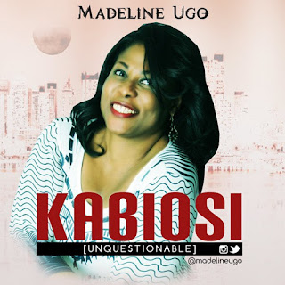 "Gospel Song: Download ""KABIOSI"" By Madeline Ugo (Unquestionable) @madelineugo"