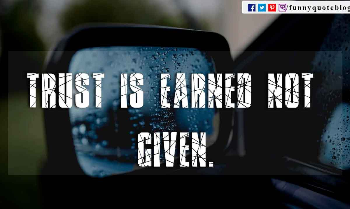 Trust is earned not given.