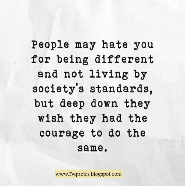 People may hate you for being different and not living by society's standards, but deep down they wish they had the courage to do the same. wisdom quotes