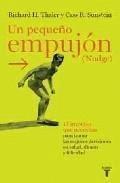 Un pequeño empujón (Nudge) : el impulso que necesitas para tomar las mejores decisiones en salud, dinero y felicidad / Richard H. Thaler, Cass R. Sunstein