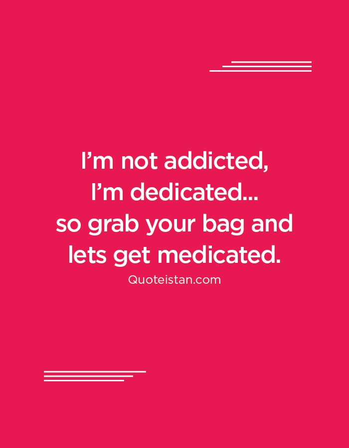 I'm not addicted, I'm dedicated...so grab your bag and lets get medicated.