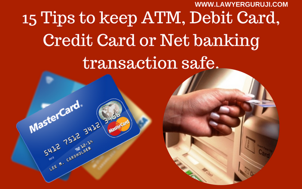 15 Tips to keep ATM, Debit Card, Credit Card or Net banking transaction safe.