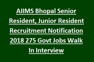AIIMS Bhopal Senior Resident, Junior Resident Recruitment Notification 2018 275 Govt Jobs Walk In Interview