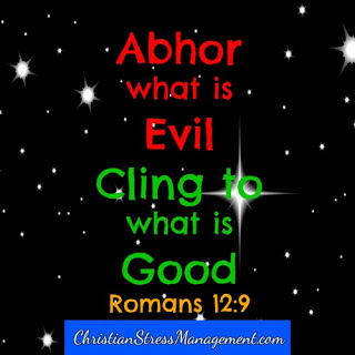 Abhor what is evil. Cling to what is good. Romans 12:9
