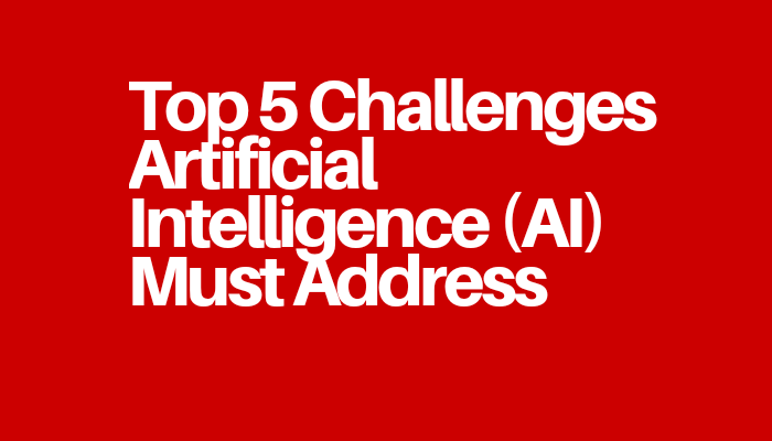 Top 5 Challenges Artificial Intelligence (AI) Must Address