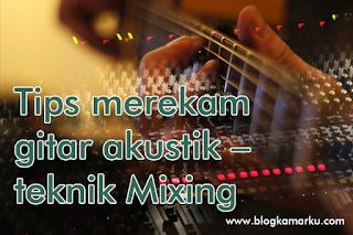 Tips merekam gitar akustik – teknik Mixing